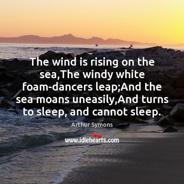Image, The wind is rising on the sea,The windy white foam-dancers leap;
