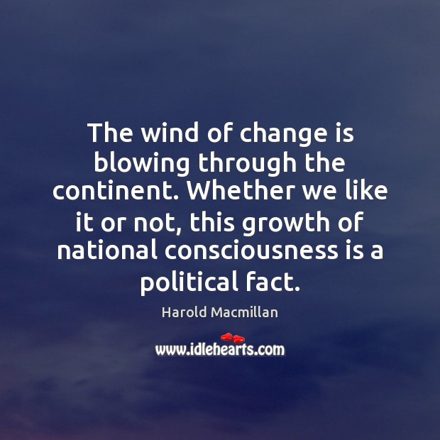 The wind of change is blowing through the continent. Whether we like Harold Macmillan Picture Quote