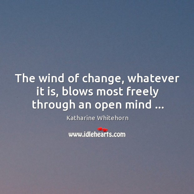 The wind of change, whatever it is, blows most freely through an open mind … Image