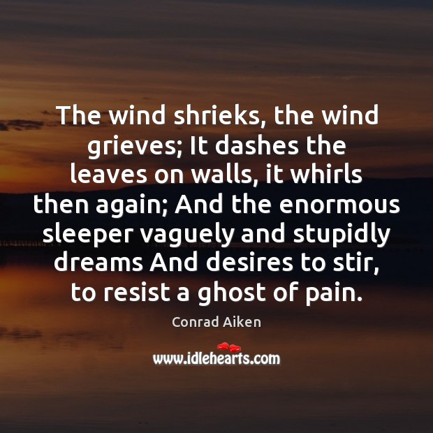 The wind shrieks, the wind grieves; It dashes the leaves on walls, Conrad Aiken Picture Quote
