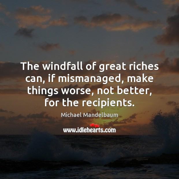 The windfall of great riches can, if mismanaged, make things worse, not Image
