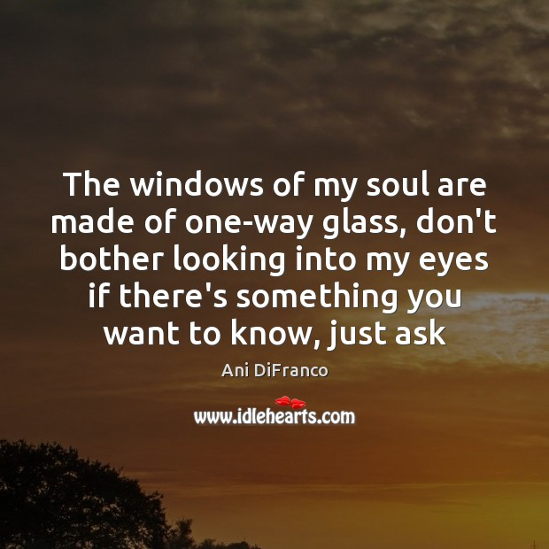 The windows of my soul are made of one-way glass, don't bother Ani DiFranco Picture Quote