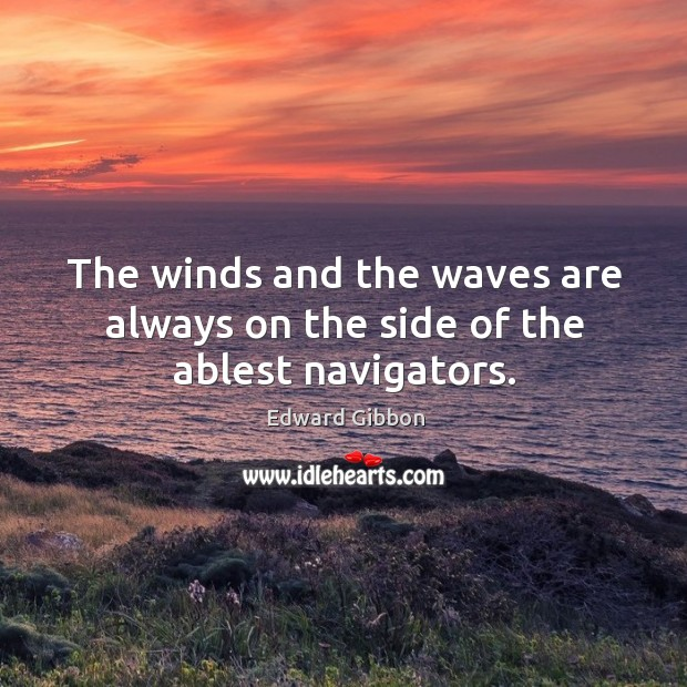 The winds and the waves are always on the side of the ablest navigators. Image