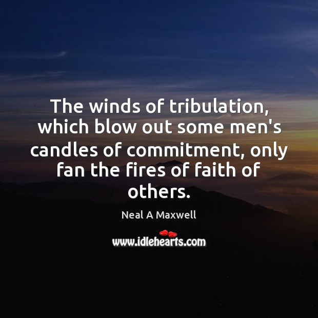 The winds of tribulation, which blow out some men's candles of commitment, Neal A Maxwell Picture Quote