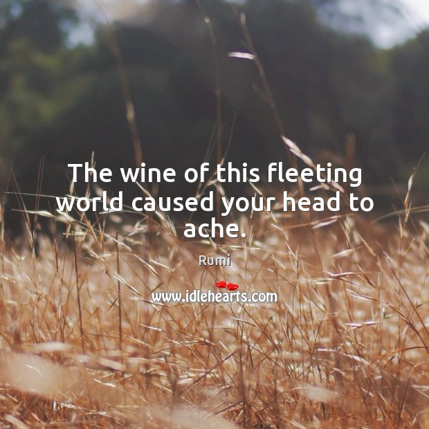 The wine of this fleeting world caused your head to ache. Image