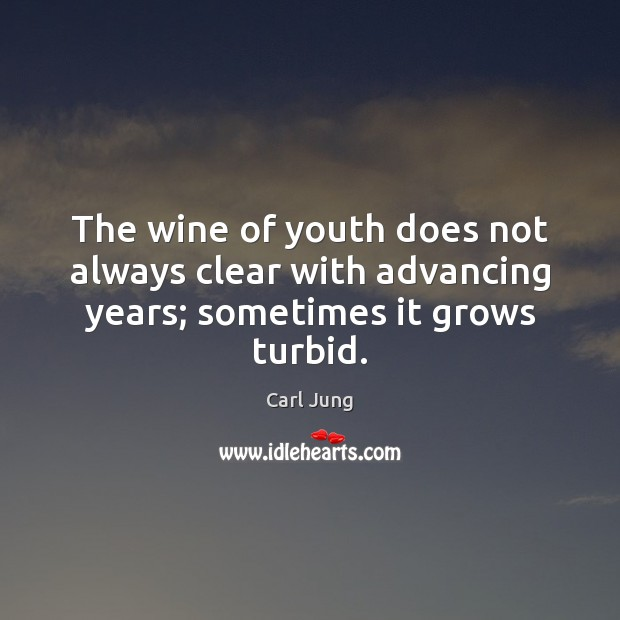 The wine of youth does not always clear with advancing years; sometimes it grows turbid. Image