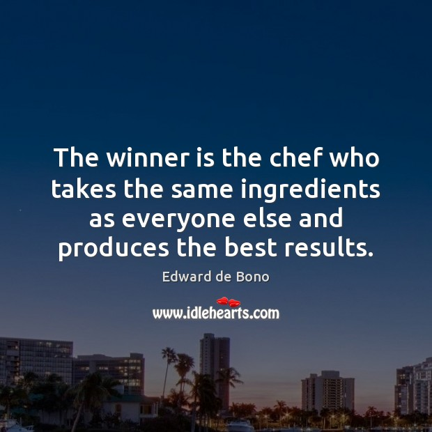 The winner is the chef who takes the same ingredients as everyone Edward de Bono Picture Quote