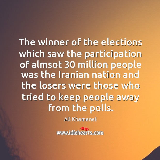 The winner of the elections which saw the participation of almsot 30 million Ali Khamenei Picture Quote