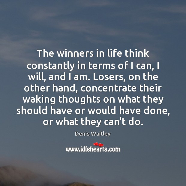 The winners in life think constantly in terms of I can, I Denis Waitley Picture Quote