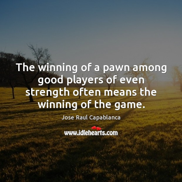 The winning of a pawn among good players of even strength often Jose Raul Capablanca Picture Quote