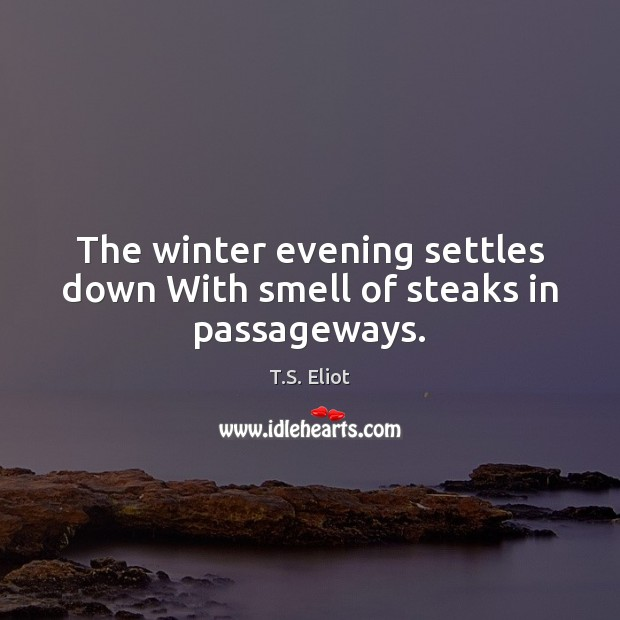 Image, The winter evening settles down With smell of steaks in passageways.