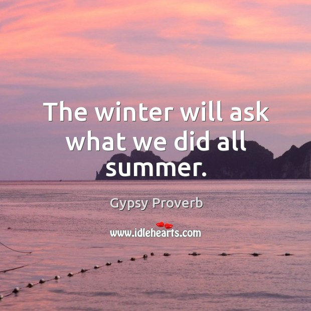 The winter will ask what we did all summer. Gypsy Proverbs Image
