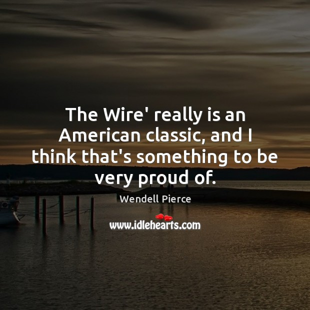 The Wire' really is an American classic, and I think that's something to be very proud of. Wendell Pierce Picture Quote