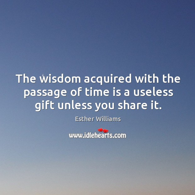 The wisdom acquired with the passage of time is a useless gift unless you share it. Image