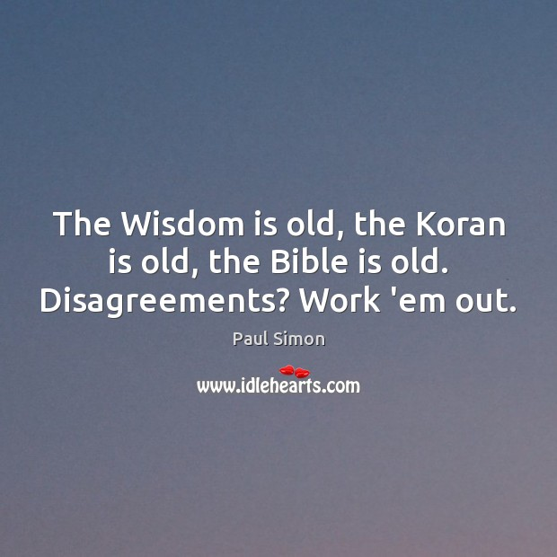 The Wisdom is old, the Koran is old, the Bible is old. Disagreements? Work 'em out. Paul Simon Picture Quote
