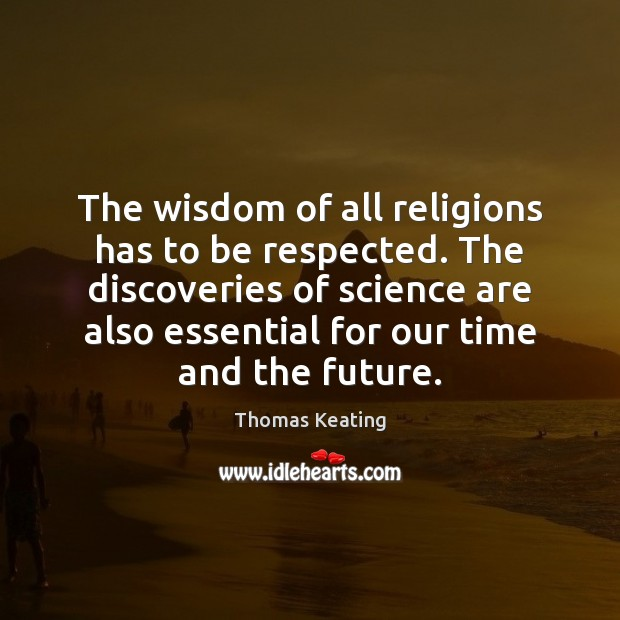 The wisdom of all religions has to be respected. The discoveries of Thomas Keating Picture Quote
