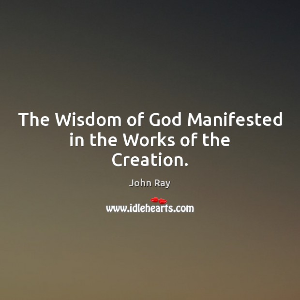 The Wisdom of God Manifested in the Works of the Creation. John Ray Picture Quote