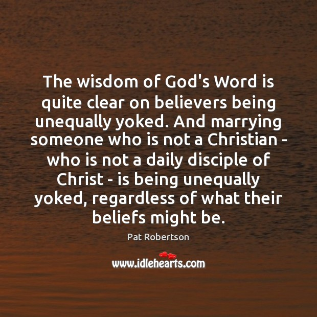 The wisdom of God's Word is quite clear on believers being unequally Pat Robertson Picture Quote