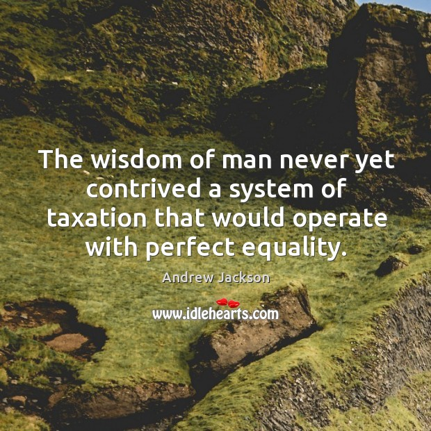 Image, The wisdom of man never yet contrived a system of taxation that would operate with perfect equality.
