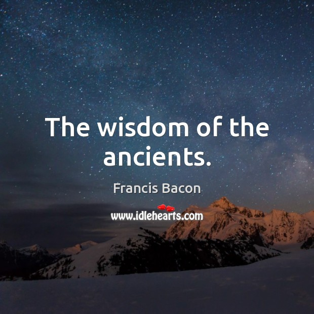 The wisdom of the ancients. Francis Bacon Picture Quote
