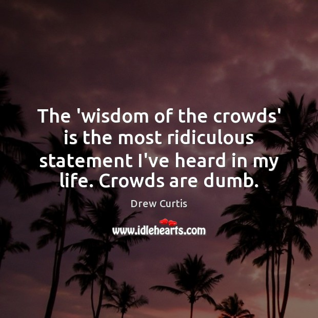 The 'wisdom of the crowds' is the most ridiculous statement I've heard Drew Curtis Picture Quote