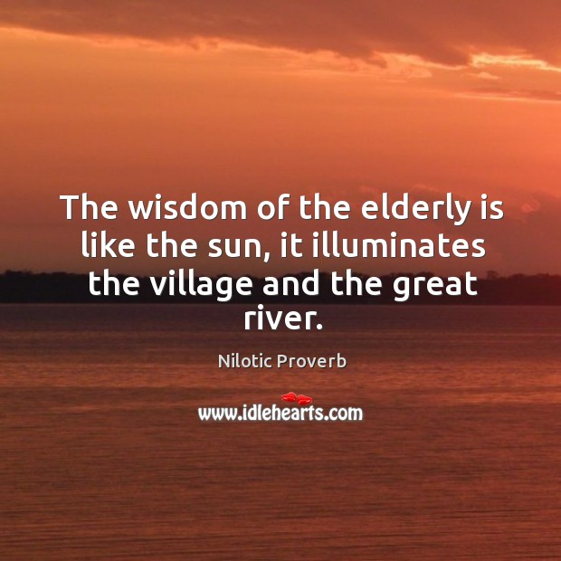 The wisdom of the elderly is like the sun, it illuminates the village and the great river. Nilotic Proverbs Image