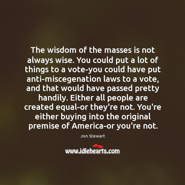 The wisdom of the masses is not always wise. You could put Image