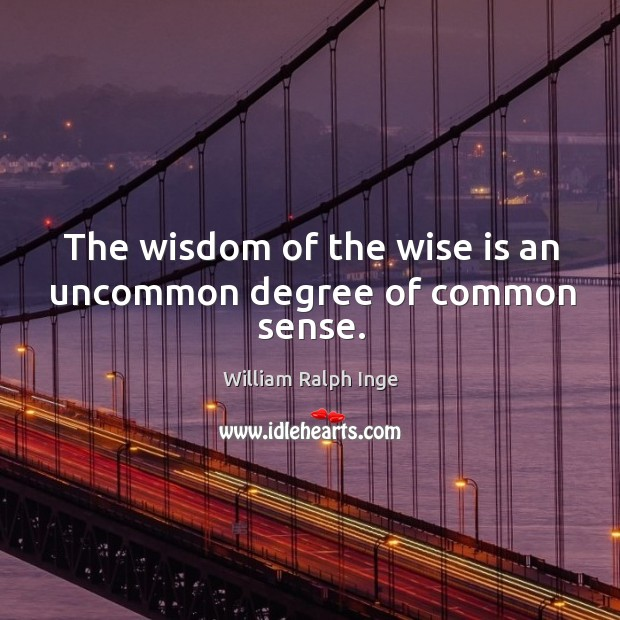 The wisdom of the wise is an uncommon degree of common sense. Image