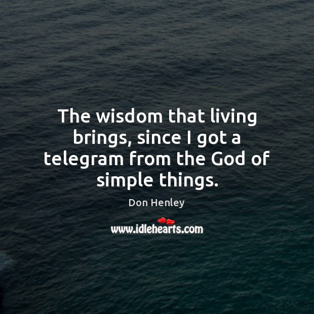 The wisdom that living brings, since I got a telegram from the God of simple things. Image