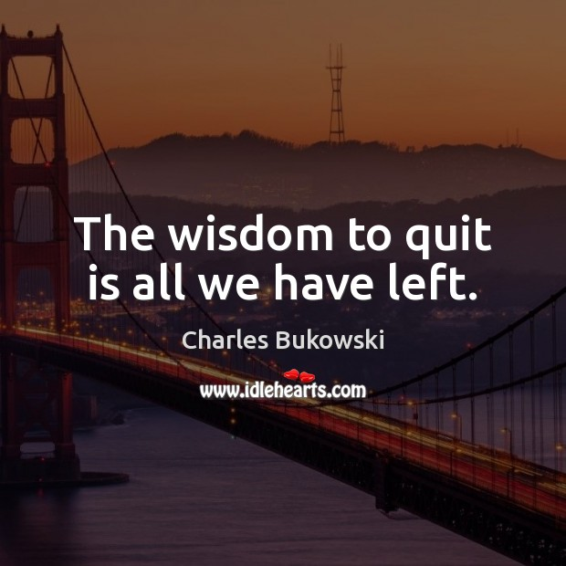 The wisdom to quit is all we have left. Charles Bukowski Picture Quote