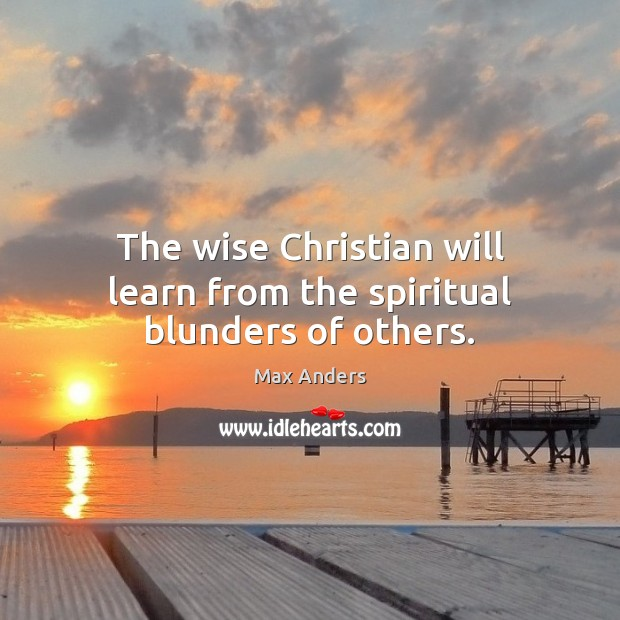 The wise Christian will learn from the spiritual blunders of others. Max Anders Picture Quote