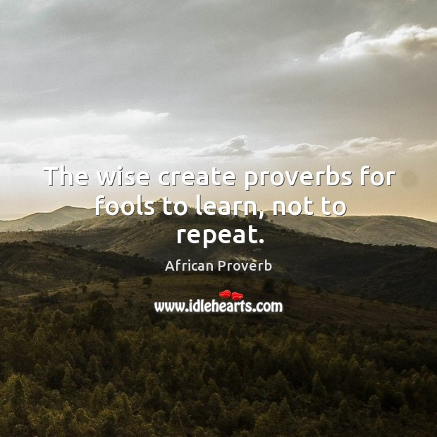 Image, The wise create proverbs for fools to learn, not to repeat.