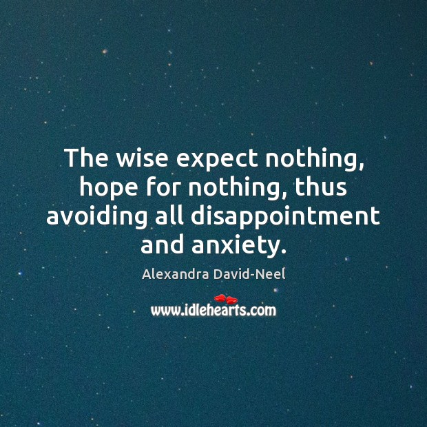 The wise expect nothing, hope for nothing, thus avoiding all disappointment and anxiety. Image