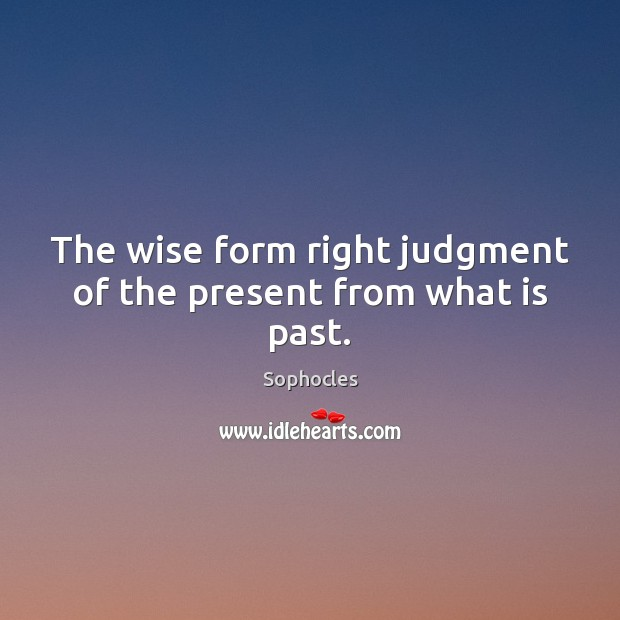 Image, The wise form right judgment of the present from what is past.