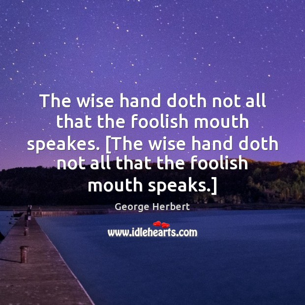 Image, The wise hand doth not all that the foolish mouth speakes. [The