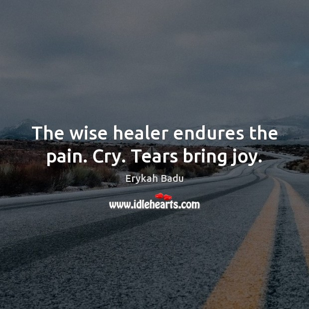 The wise healer endures the pain. Cry. Tears bring joy. Erykah Badu Picture Quote