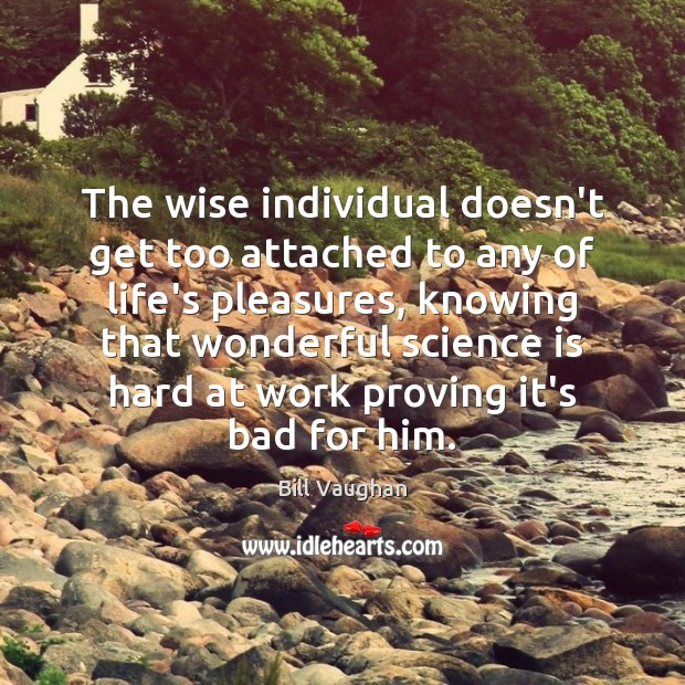 The wise individual doesn't get too attached to any of life's pleasures, Bill Vaughan Picture Quote
