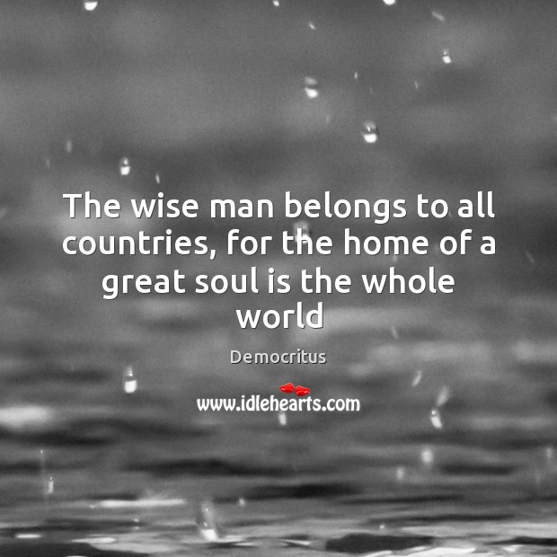 The wise man belongs to all countries, for the home of a great soul is the whole world Democritus Picture Quote