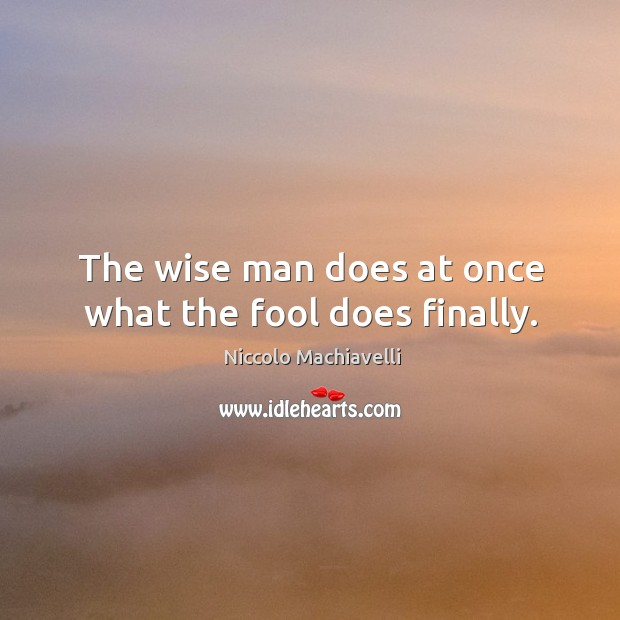 Image, The wise man does at once what the fool does finally.