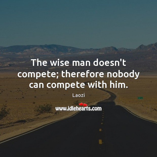 Image, The wise man doesn't compete; therefore nobody can compete with him.