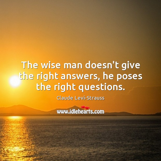 Image, The wise man doesn't give the right answers, he poses the right questions.