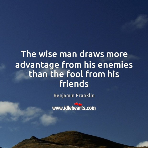 The wise man draws more advantage from his enemies than the fool from his friends Image