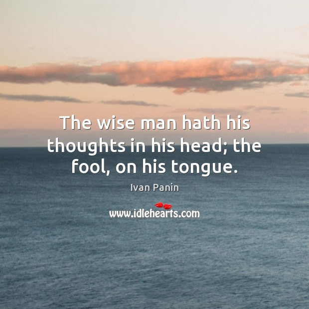Image, The wise man hath his thoughts in his head; the fool, on his tongue.