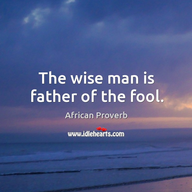 Image, The wise man is father of the fool.