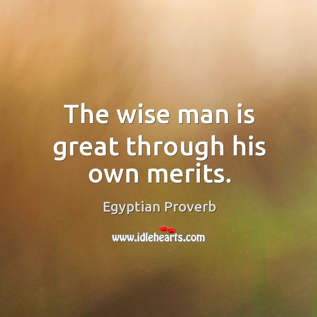 The wise man is great through his own merits. Egyptian Proverbs Image