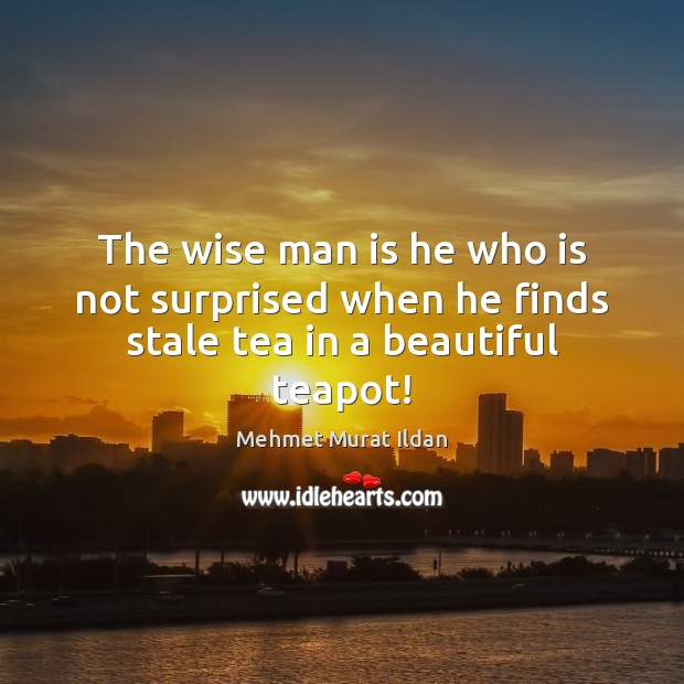 The wise man is he who is not surprised when he finds stale tea in a beautiful teapot! Image