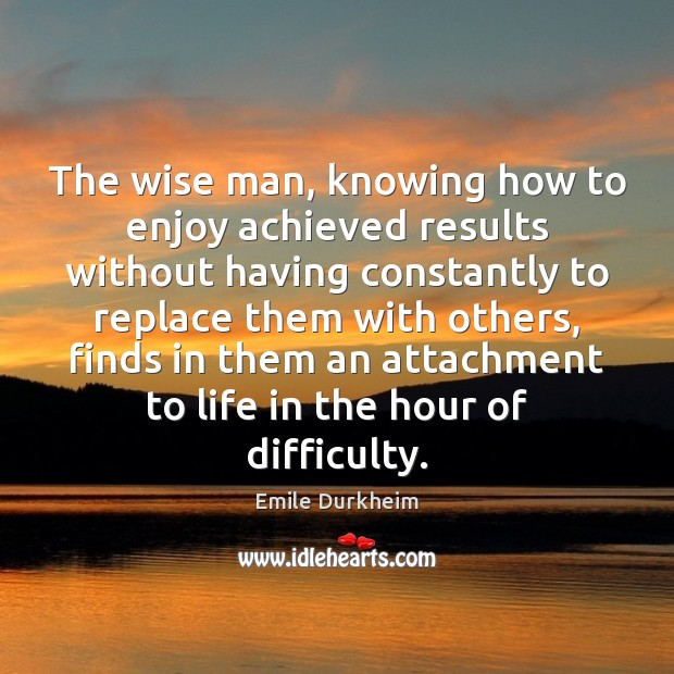 The wise man, knowing how to enjoy achieved results without having constantly Emile Durkheim Picture Quote