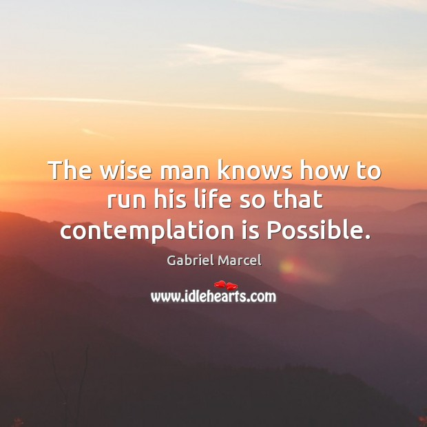 The wise man knows how to run his life so that contemplation is possible. Image