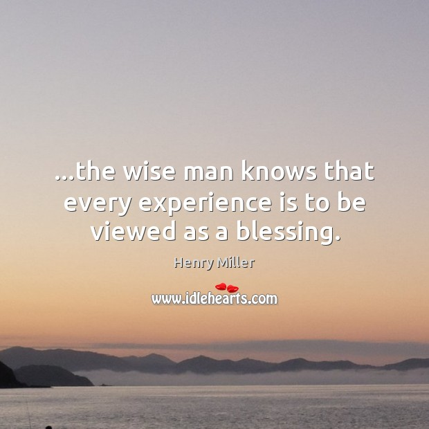 …the wise man knows that every experience is to be viewed as a blessing. Image