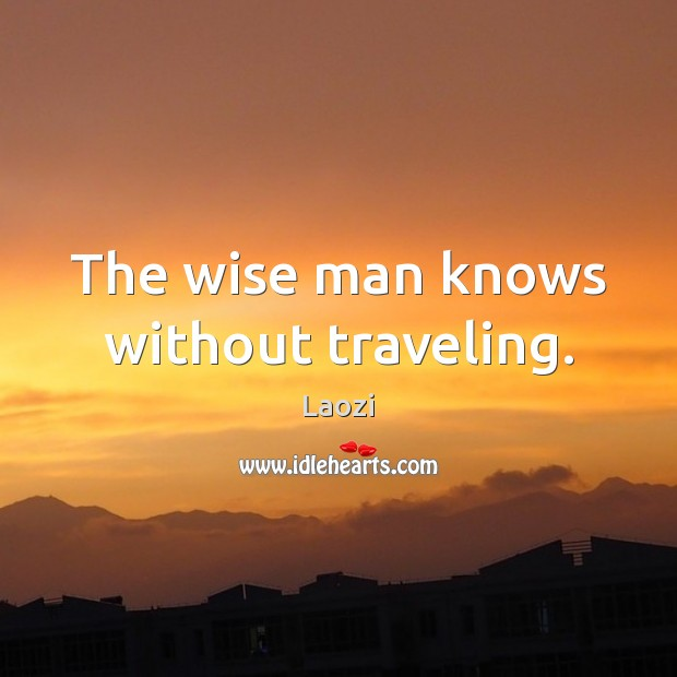 Image, The wise man knows without traveling.